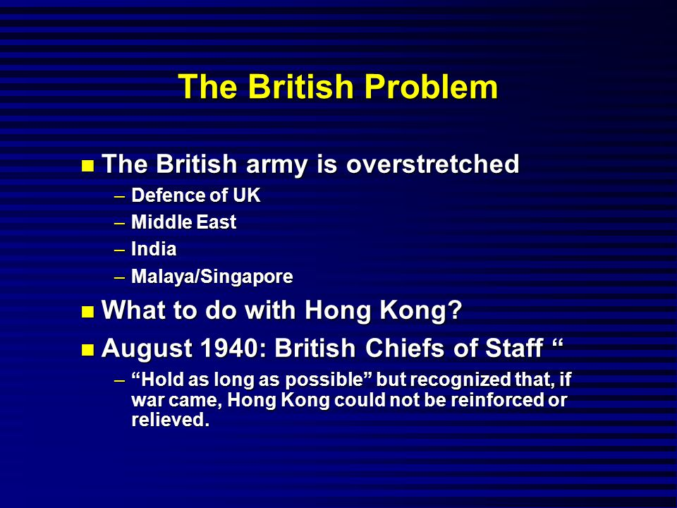 The British Problem n The British army is overstretched –Defence of UK –Middle East –India –Malaya/Singapore n What to do with Hong Kong.