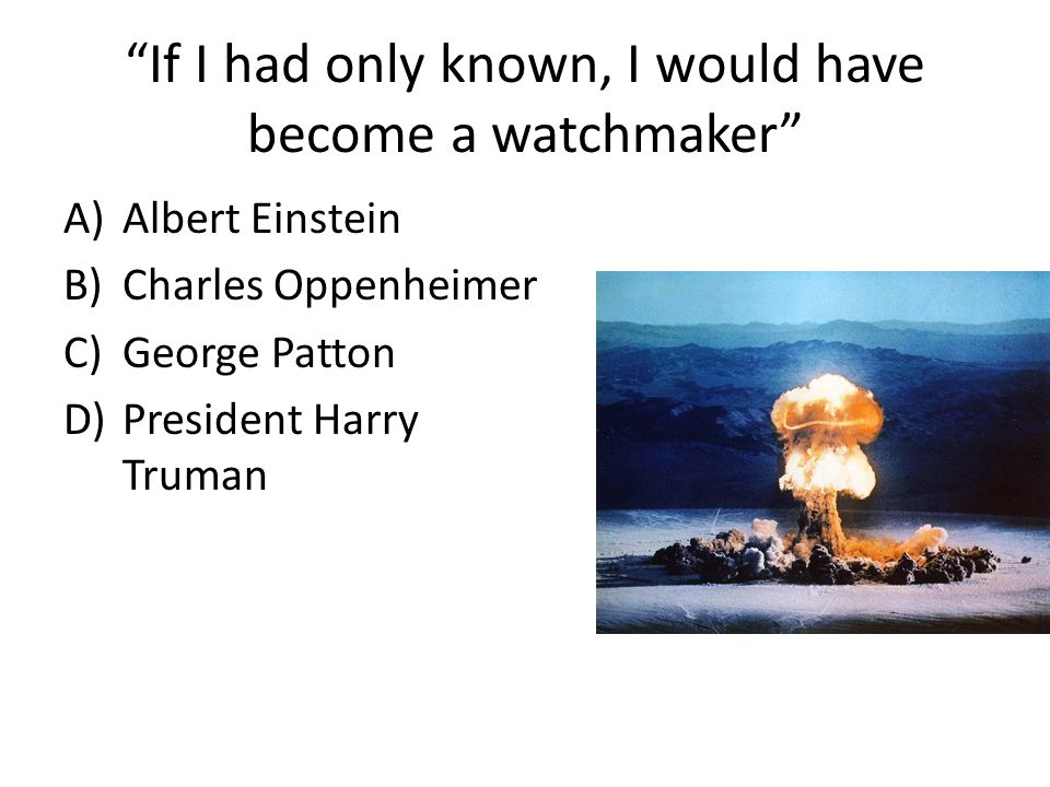 If I had only known, I would have become a watchmaker A)Albert Einstein B)Charles Oppenheimer C)George Patton D)President Harry Truman