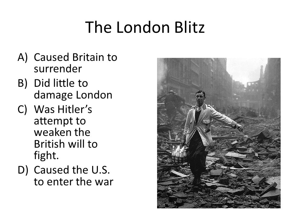 The London Blitz A)Caused Britain to surrender B)Did little to damage London C)Was Hitler's attempt to weaken the British will to fight. D)Caused the
