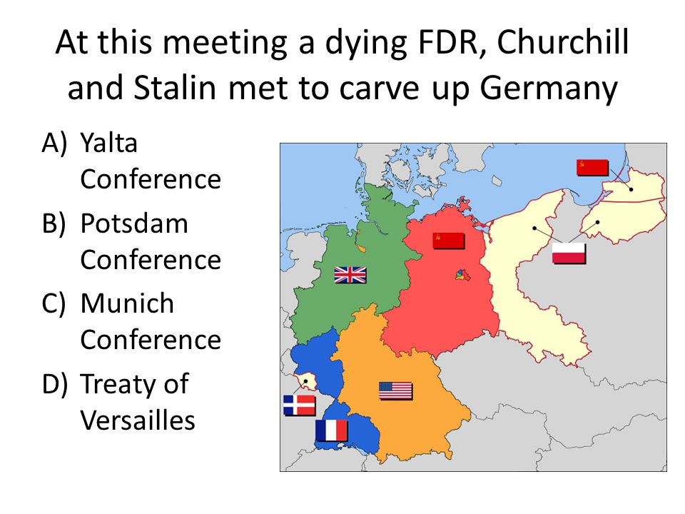 At this meeting a dying FDR, Churchill and Stalin met to carve up Germany A)Yalta Conference B)Potsdam Conference C)Munich Conference D)Treaty of Versailles