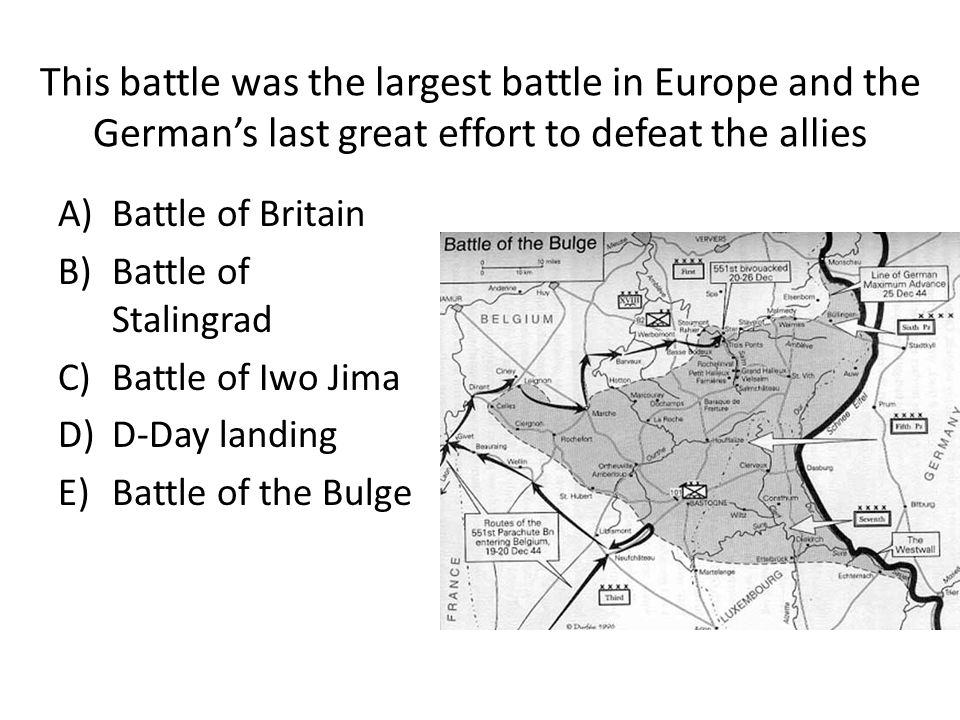 This battle was the largest battle in Europe and the German's last great effort to defeat the allies A)Battle of Britain B)Battle of Stalingrad C)Battle of Iwo Jima D)D-Day landing E)Battle of the Bulge