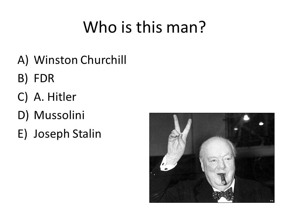 Who is this man A)Winston Churchill B)FDR C)A. Hitler D)Mussolini E)Joseph Stalin