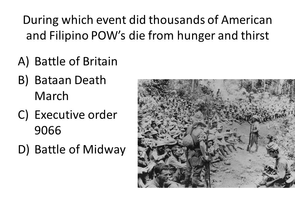During which event did thousands of American and Filipino POW's die from hunger and thirst A)Battle of Britain B)Bataan Death March C)Executive order 9066 D)Battle of Midway