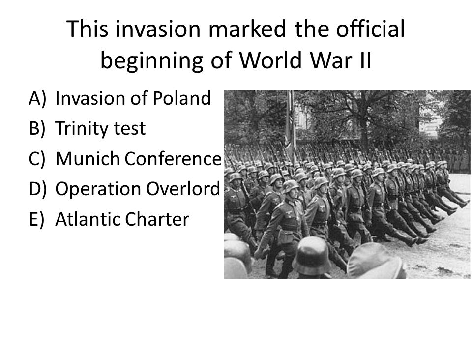 This invasion marked the official beginning of World War II A)Invasion of Poland B)Trinity test C)Munich Conference D)Operation Overlord E)Atlantic Charter