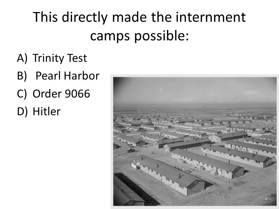 This directly made the internment camps possible: A)Trinity Test B) Pearl Harbor C)Order 9066 D)Hitler