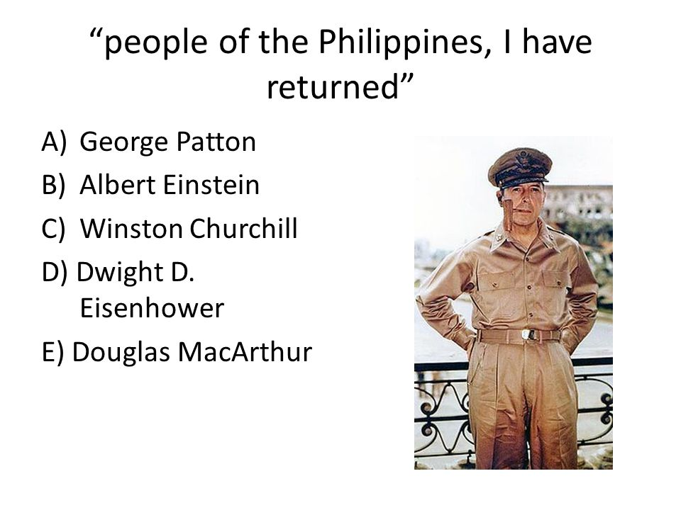 """people of the Philippines, I have returned"" A)George Patton B)Albert Einstein C)Winston Churchill D) Dwight D. Eisenhower E) Douglas MacArthur"