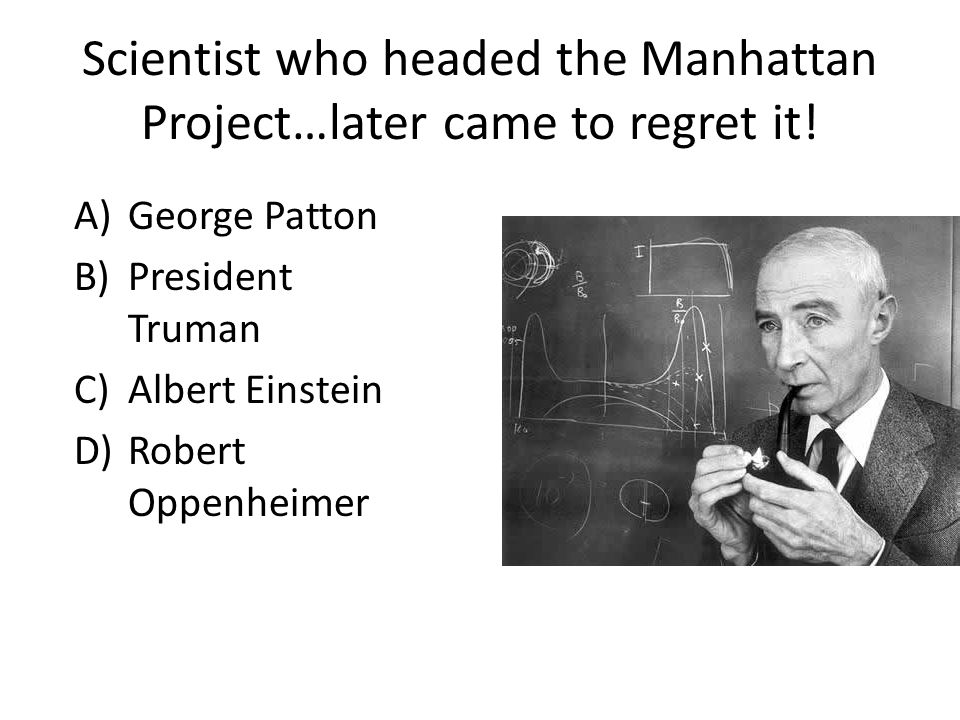 Scientist who headed the Manhattan Project…later came to regret it.