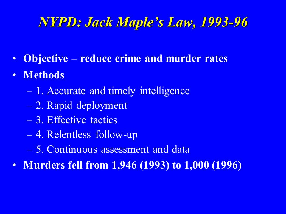 NYPD: Jack Maple's Law, 1993-96 Objective – reduce crime and murder rates Methods –1. Accurate and timely intelligence –2. Rapid deployment –3. Effect