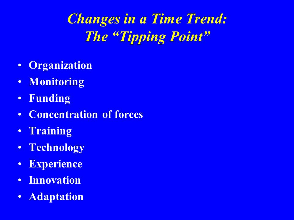 Changes in a Time Trend: The Tipping Point Organization Monitoring Funding Concentration of forces Training Technology Experience Innovation Adaptation