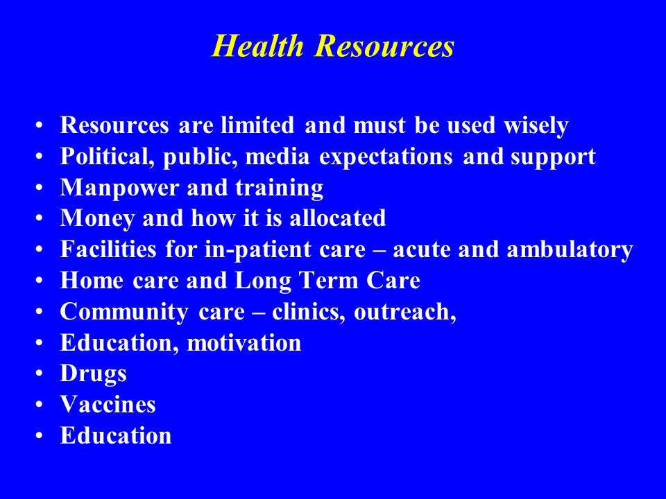 Health Resources Resources are limited and must be used wisely Political, public, media expectations and support Manpower and training Money and how i