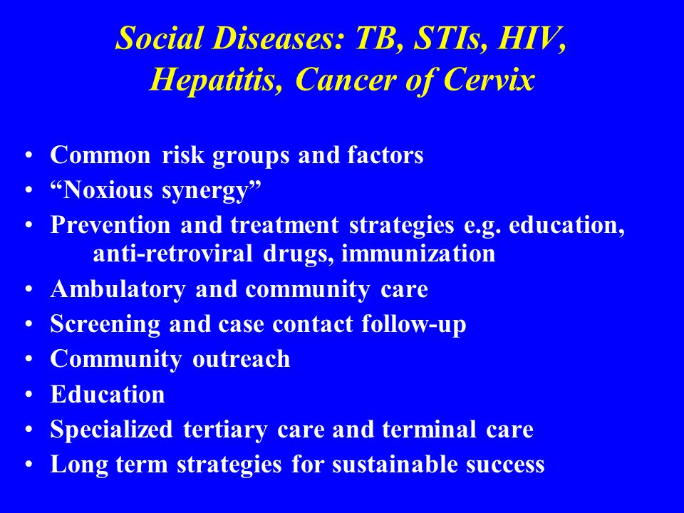 Social Diseases: TB, STIs, HIV, Hepatitis, Cancer of Cervix Common risk groups and factors Noxious synergy Prevention and treatment strategies e.g.