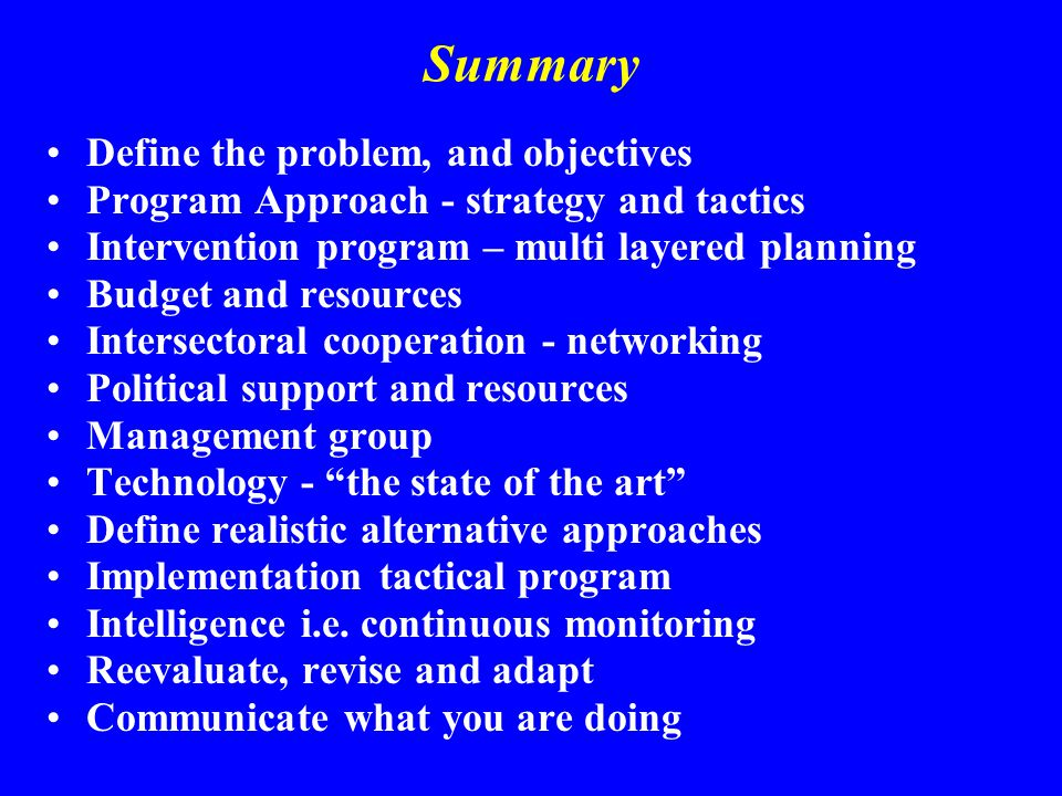 Summary Define the problem, and objectives Program Approach - strategy and tactics Intervention program – multi layered planning Budget and resources Intersectoral cooperation - networking Political support and resources Management group Technology - the state of the art Define realistic alternative approaches Implementation tactical program Intelligence i.e.