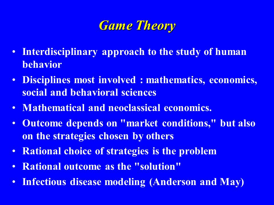 Game Theory Interdisciplinary approach to the study of human behavior Disciplines most involved : mathematics, economics, social and behavioral scienc