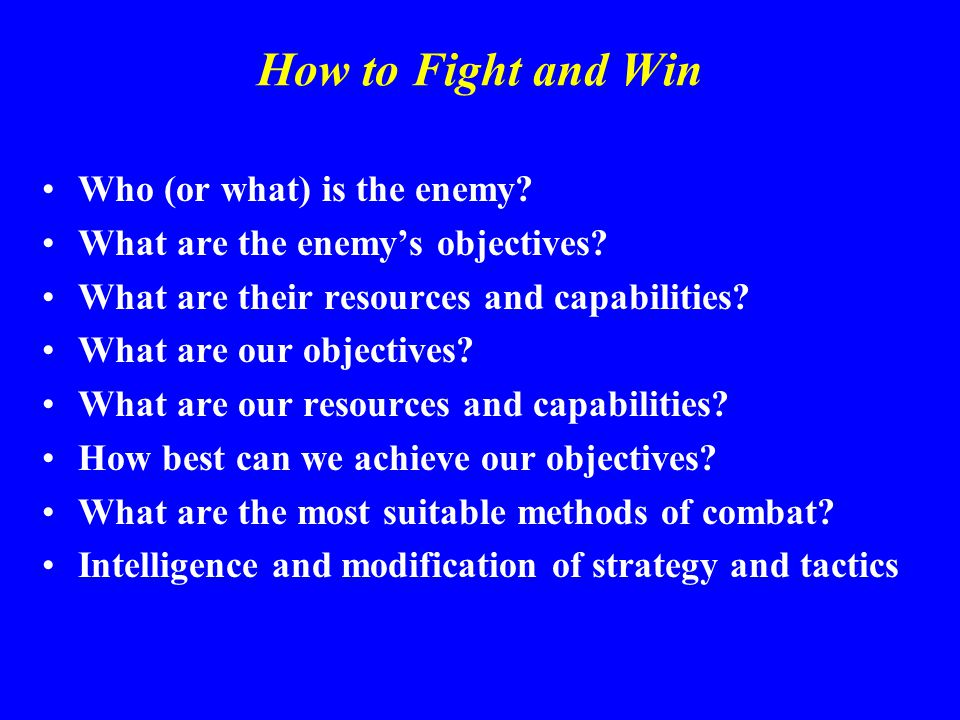 How to Fight and Win Who (or what) is the enemy. What are the enemy's objectives.