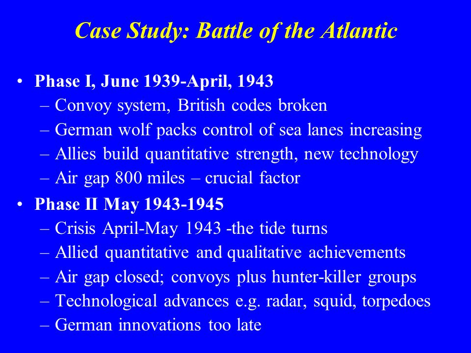 Case Study: Battle of the Atlantic Phase I, June 1939-April, 1943 –Convoy system, British codes broken –German wolf packs control of sea lanes increasing –Allies build quantitative strength, new technology –Air gap 800 miles – crucial factor Phase II May 1943-1945 –Crisis April-May 1943 -the tide turns –Allied quantitative and qualitative achievements –Air gap closed; convoys plus hunter-killer groups –Technological advances e.g.