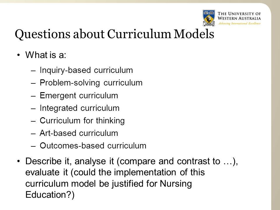 Questions about Curriculum Models What is a: –Inquiry-based curriculum –Problem-solving curriculum –Emergent curriculum –Integrated curriculum –Curriculum for thinking –Art-based curriculum –Outcomes-based curriculum Describe it, analyse it (compare and contrast to …), evaluate it (could the implementation of this curriculum model be justified for Nursing Education?)