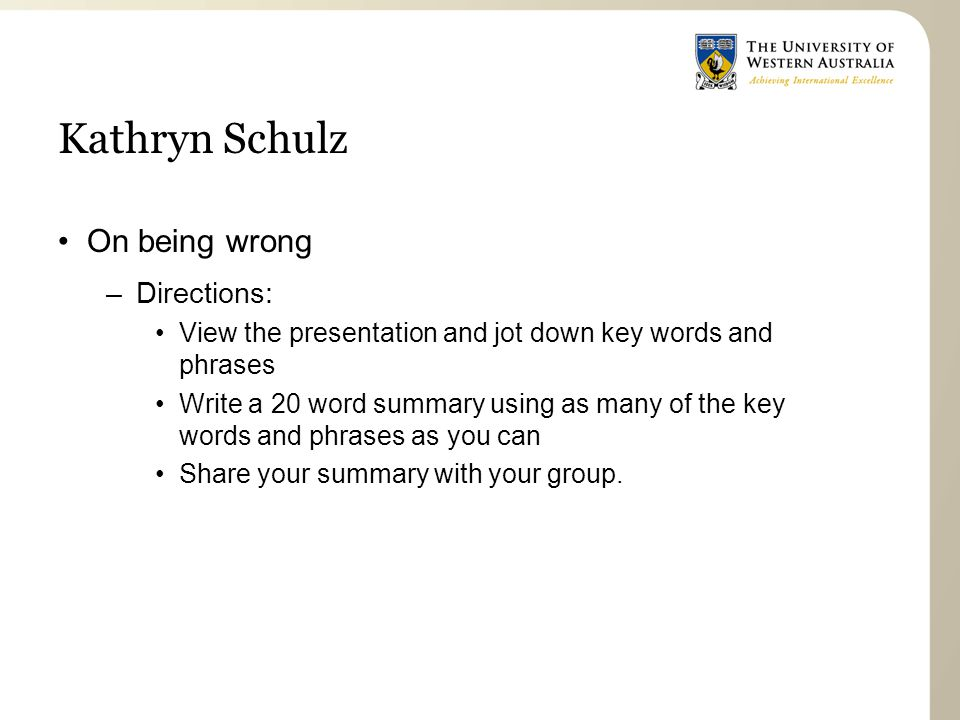 Kathryn Schulz On being wrong –Directions: View the presentation and jot down key words and phrases Write a 20 word summary using as many of the key words and phrases as you can Share your summary with your group.