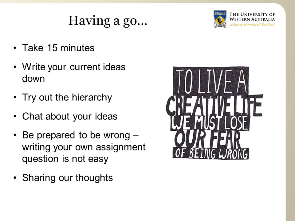 Having a go… Take 15 minutes Write your current ideas down Try out the hierarchy Chat about your ideas Be prepared to be wrong – writing your own assignment question is not easy Sharing our thoughts