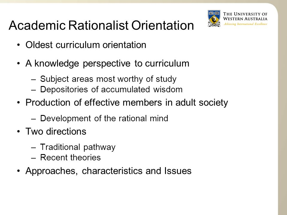 Academic Rationalist Orientation Oldest curriculum orientation A knowledge perspective to curriculum –Subject areas most worthy of study –Depositories of accumulated wisdom Production of effective members in adult society –Development of the rational mind Two directions –Traditional pathway –Recent theories Approaches, characteristics and Issues