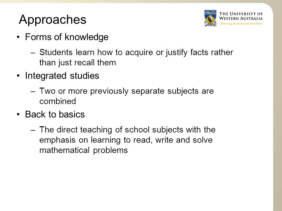 Approaches Forms of knowledge –Students learn how to acquire or justify facts rather than just recall them Integrated studies –Two or more previously