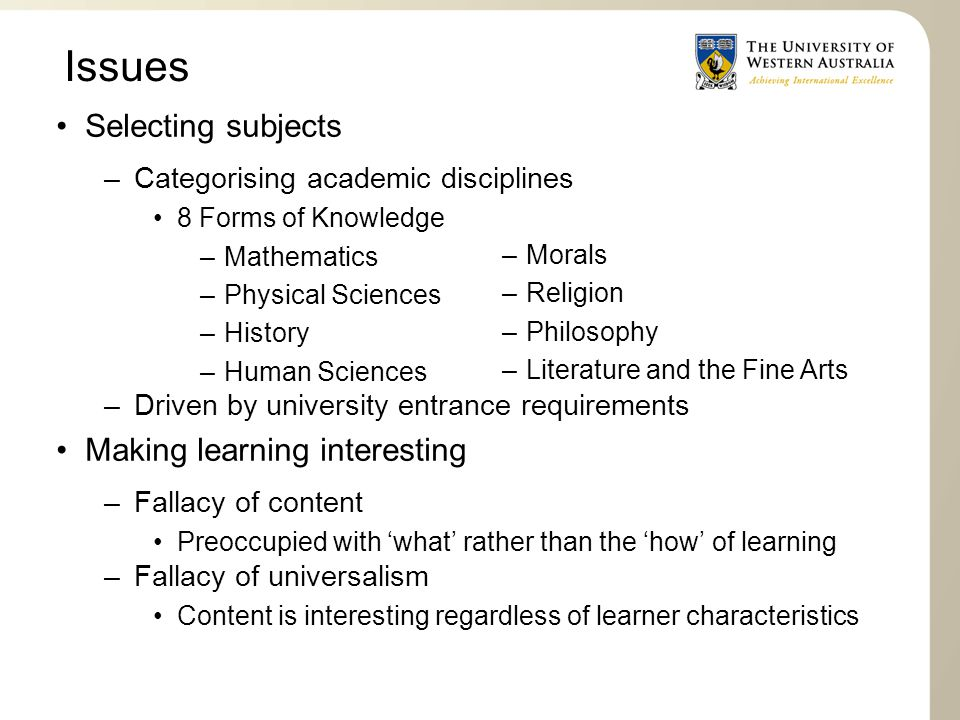 Issues Selecting subjects –Categorising academic disciplines 8 Forms of Knowledge –Mathematics –Physical Sciences –History –Human Sciences –Driven by university entrance requirements Making learning interesting –Fallacy of content Preoccupied with 'what' rather than the 'how' of learning –Fallacy of universalism Content is interesting regardless of learner characteristics –Morals –Religion –Philosophy –Literature and the Fine Arts