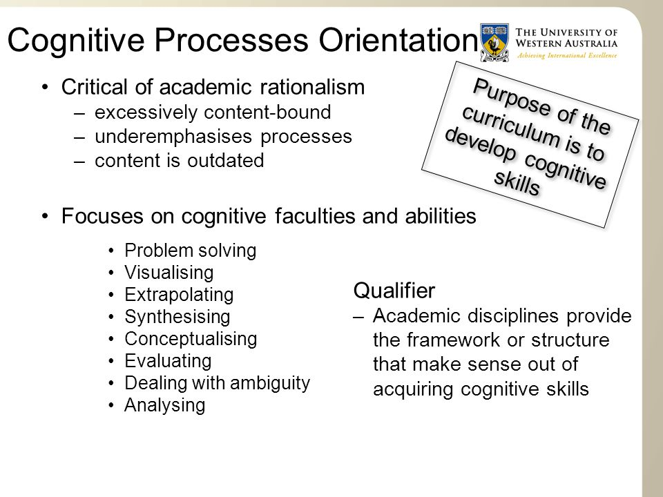 Cognitive Processes Orientation Critical of academic rationalism –excessively content-bound –underemphasises processes –content is outdated Focuses on cognitive faculties and abilities Problem solving Visualising Extrapolating Synthesising Conceptualising Evaluating Dealing with ambiguity Analysing Qualifier –Academic disciplines provide the framework or structure that make sense out of acquiring cognitive skills Purpose of the curriculum is to develop cognitive skills