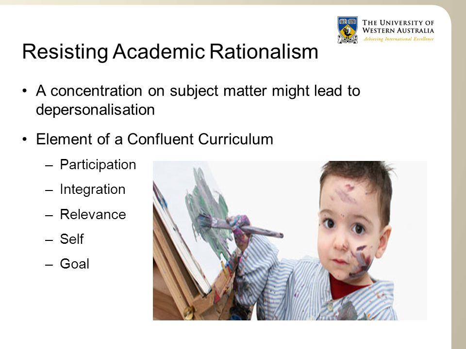 Resisting Academic Rationalism A concentration on subject matter might lead to depersonalisation Element of a Confluent Curriculum –Participation –Integration –Relevance –Self –Goal