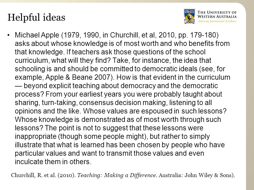 Helpful ideas Michael Apple (1979, 1990, in Churchill, et al, 2010, pp. 179-180) asks about whose knowledge is of most worth and who benefits from tha