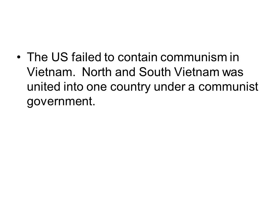 The US failed to contain communism in Vietnam. North and South Vietnam was united into one country under a communist government.