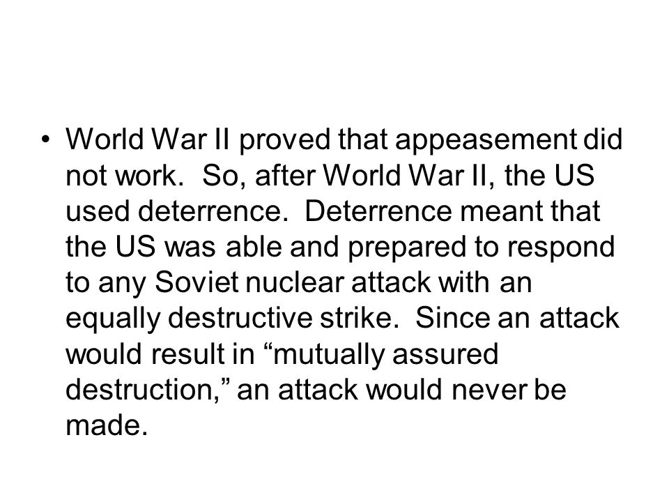World War II proved that appeasement did not work. So, after World War II, the US used deterrence. Deterrence meant that the US was able and prepared
