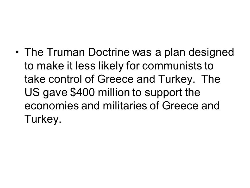 The Truman Doctrine was a plan designed to make it less likely for communists to take control of Greece and Turkey. The US gave $400 million to suppor