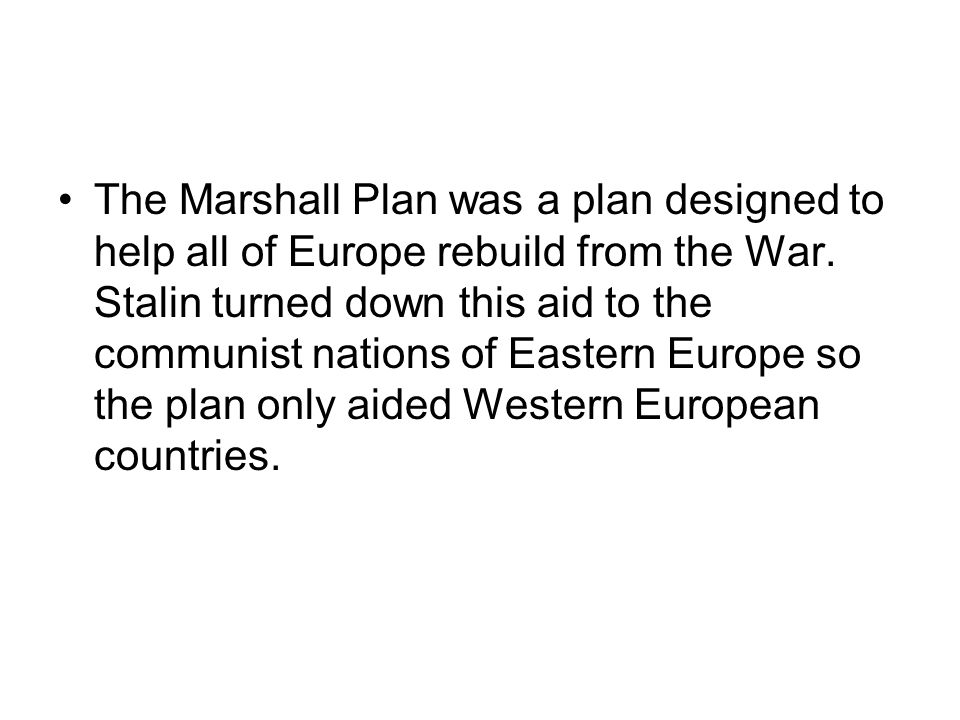 The Marshall Plan was a plan designed to help all of Europe rebuild from the War. Stalin turned down this aid to the communist nations of Eastern Euro