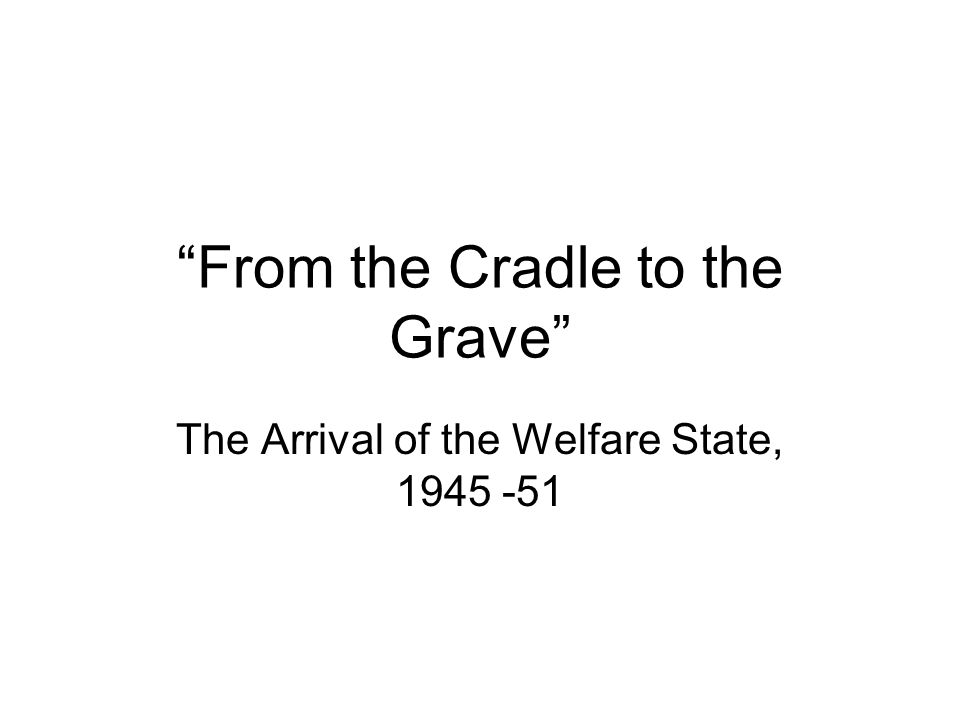 """""""From the Cradle to the Grave"""" The Arrival of the Welfare State, 1945 -51"""