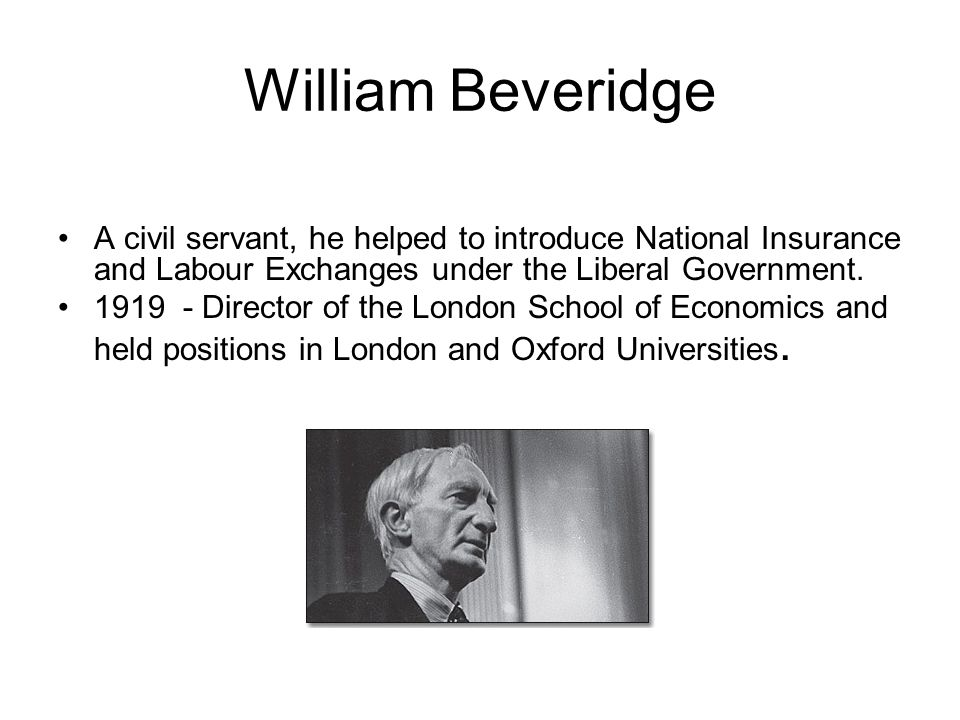 William Beveridge A civil servant, he helped to introduce National Insurance and Labour Exchanges under the Liberal Government. 1919 - Director of the