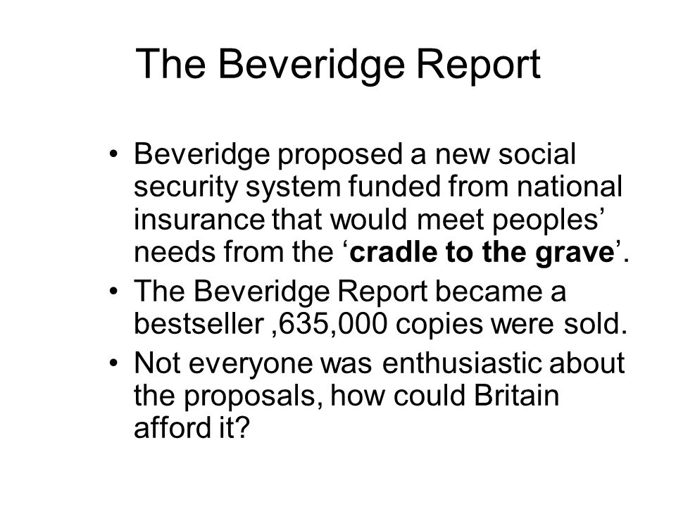 The Beveridge Report Beveridge proposed a new social security system funded from national insurance that would meet peoples' needs from the 'cradle to