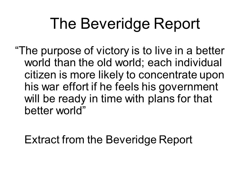 """The Beveridge Report """"The purpose of victory is to live in a better world than the old world; each individual citizen is more likely to concentrate up"""