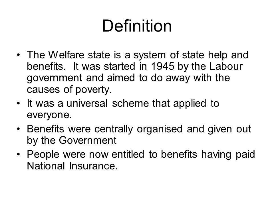 Definition The Welfare state is a system of state help and benefits. It was started in 1945 by the Labour government and aimed to do away with the cau