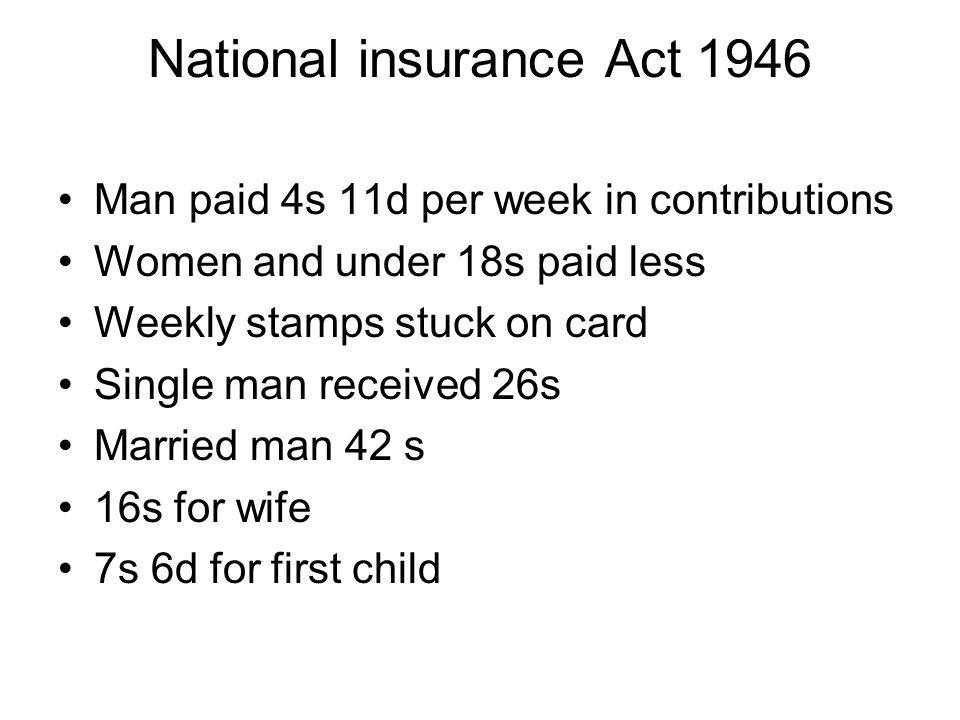 National insurance Act 1946 Man paid 4s 11d per week in contributions Women and under 18s paid less Weekly stamps stuck on card Single man received 26