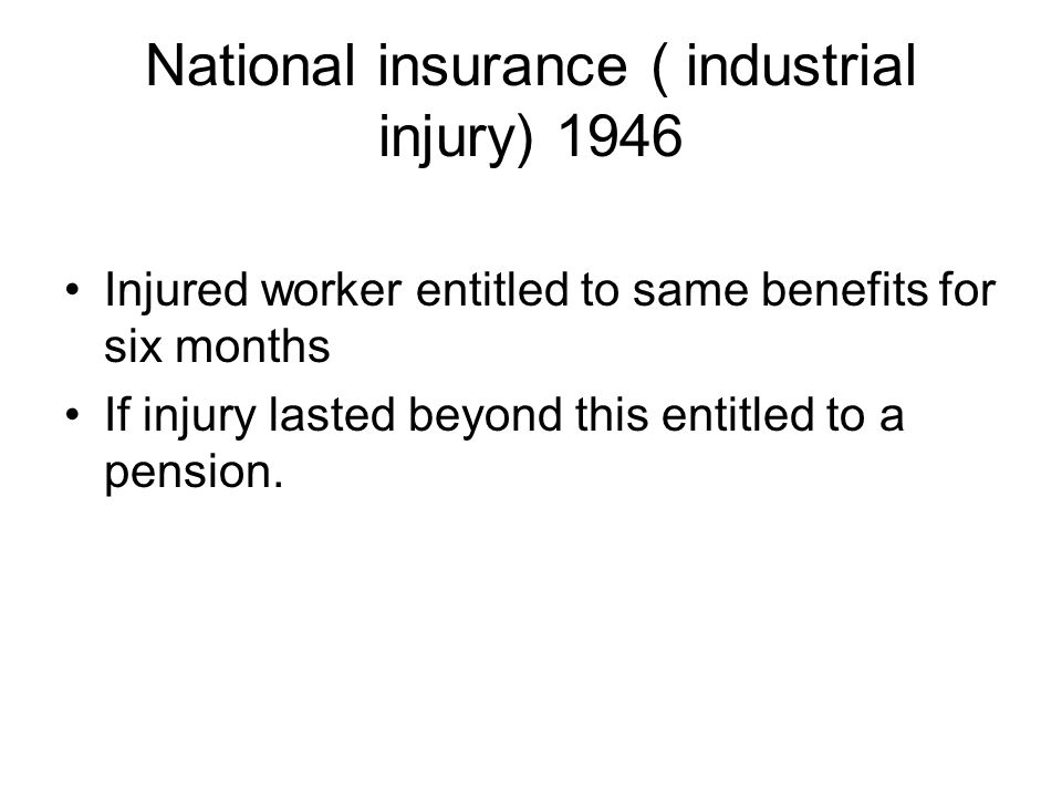 National insurance ( industrial injury) 1946 Injured worker entitled to same benefits for six months If injury lasted beyond this entitled to a pensio