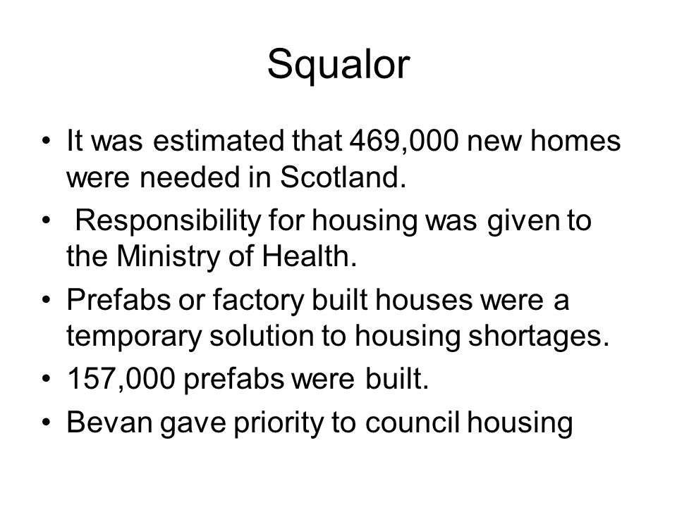 Squalor It was estimated that 469,000 new homes were needed in Scotland. Responsibility for housing was given to the Ministry of Health. Prefabs or fa