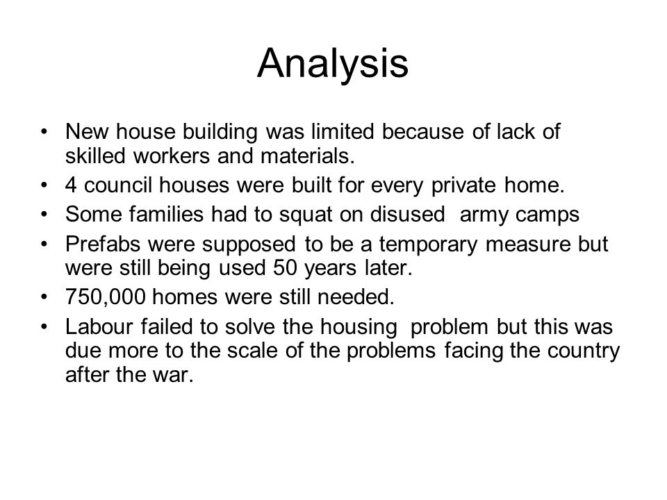 Analysis New house building was limited because of lack of skilled workers and materials. 4 council houses were built for every private home. Some fam