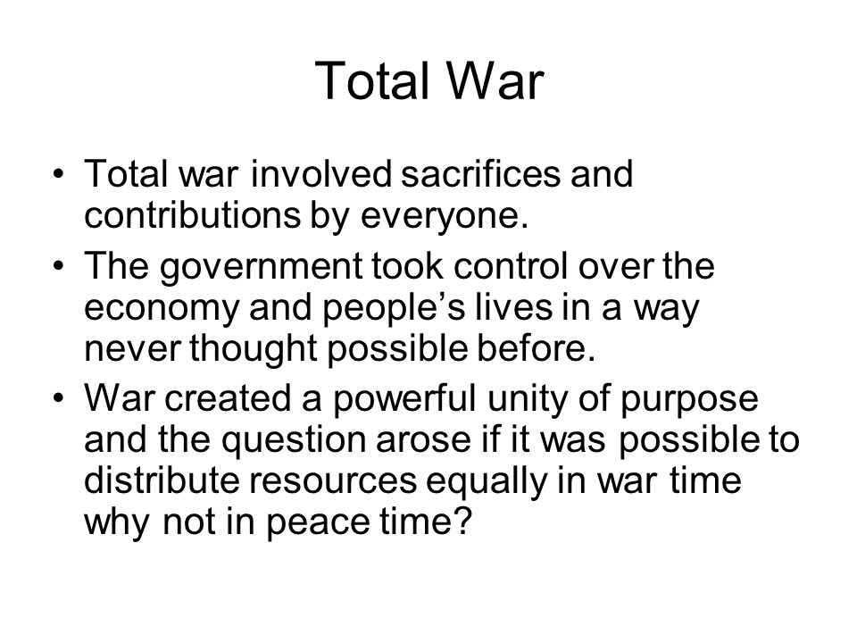 Total War Total war involved sacrifices and contributions by everyone. The government took control over the economy and people's lives in a way never