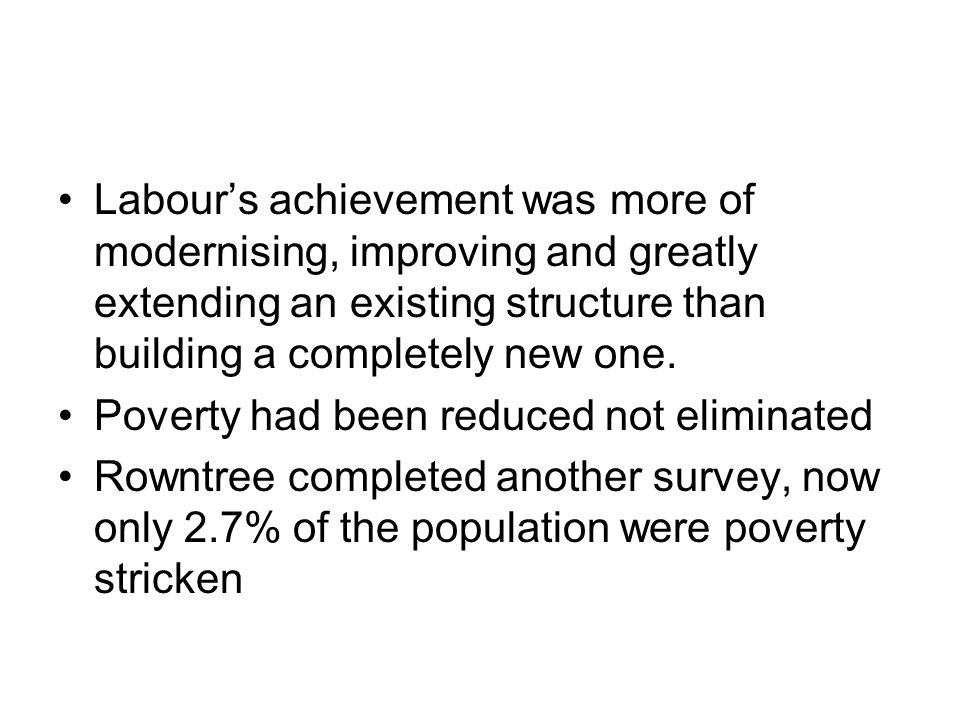 Labour's achievement was more of modernising, improving and greatly extending an existing structure than building a completely new one. Poverty had be