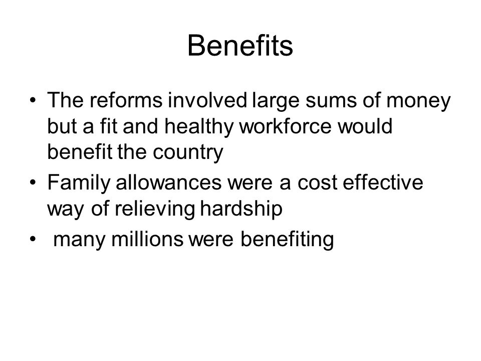 Benefits The reforms involved large sums of money but a fit and healthy workforce would benefit the country Family allowances were a cost effective wa
