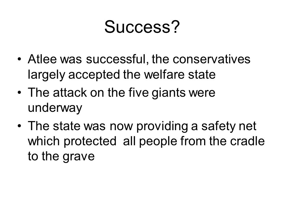 Success? Atlee was successful, the conservatives largely accepted the welfare state The attack on the five giants were underway The state was now prov