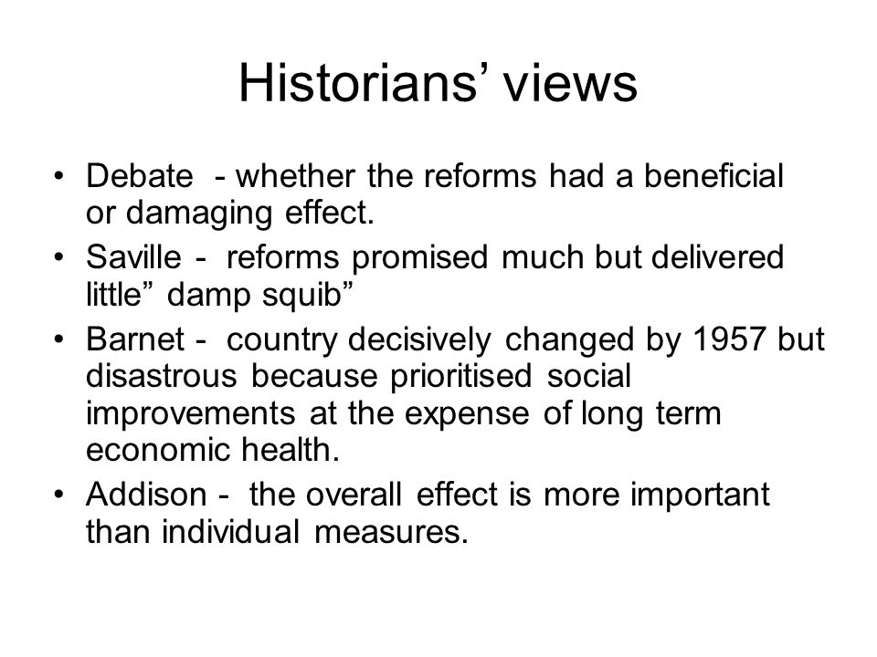 """Historians' views Debate - whether the reforms had a beneficial or damaging effect. Saville - reforms promised much but delivered little"""" damp squib"""""""