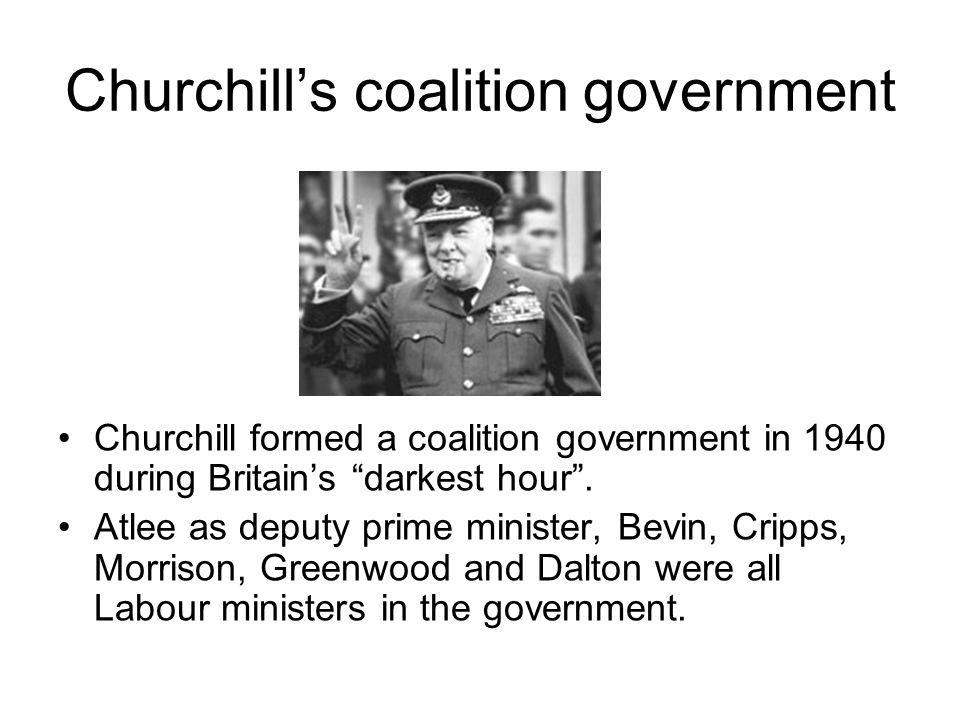 "Churchill's coalition government Churchill formed a coalition government in 1940 during Britain's ""darkest hour"". Atlee as deputy prime minister, Bevi"