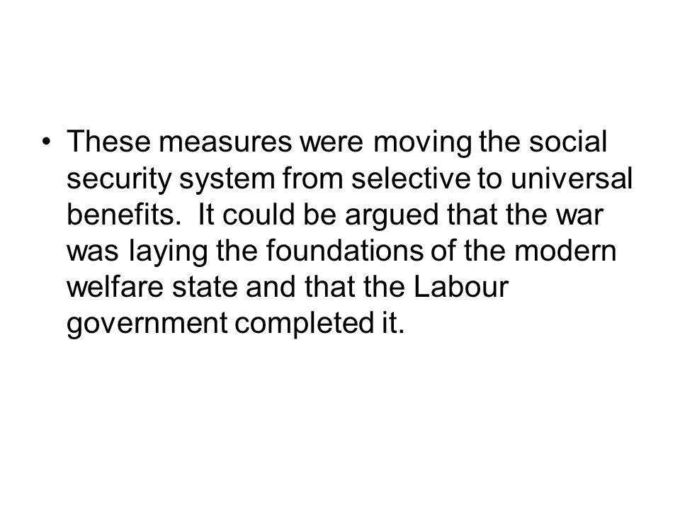 These measures were moving the social security system from selective to universal benefits. It could be argued that the war was laying the foundations