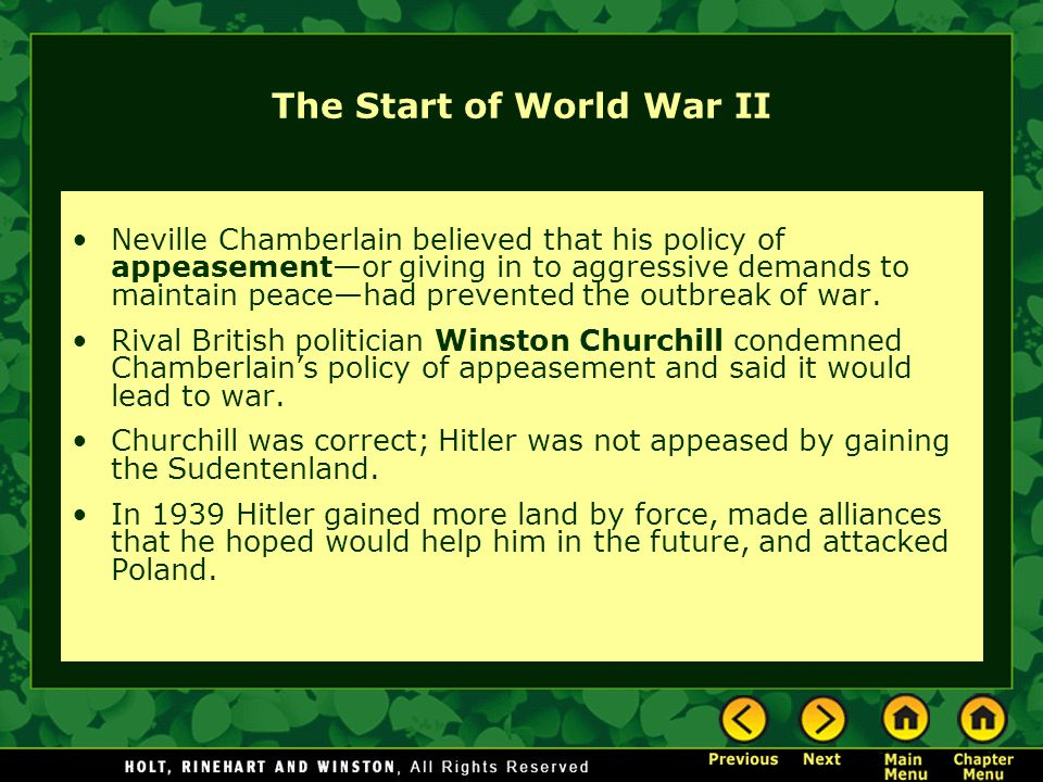The Start of World War II Neville Chamberlain believed that his policy of appeasement—or giving in to aggressive demands to maintain peace—had prevented the outbreak of war.