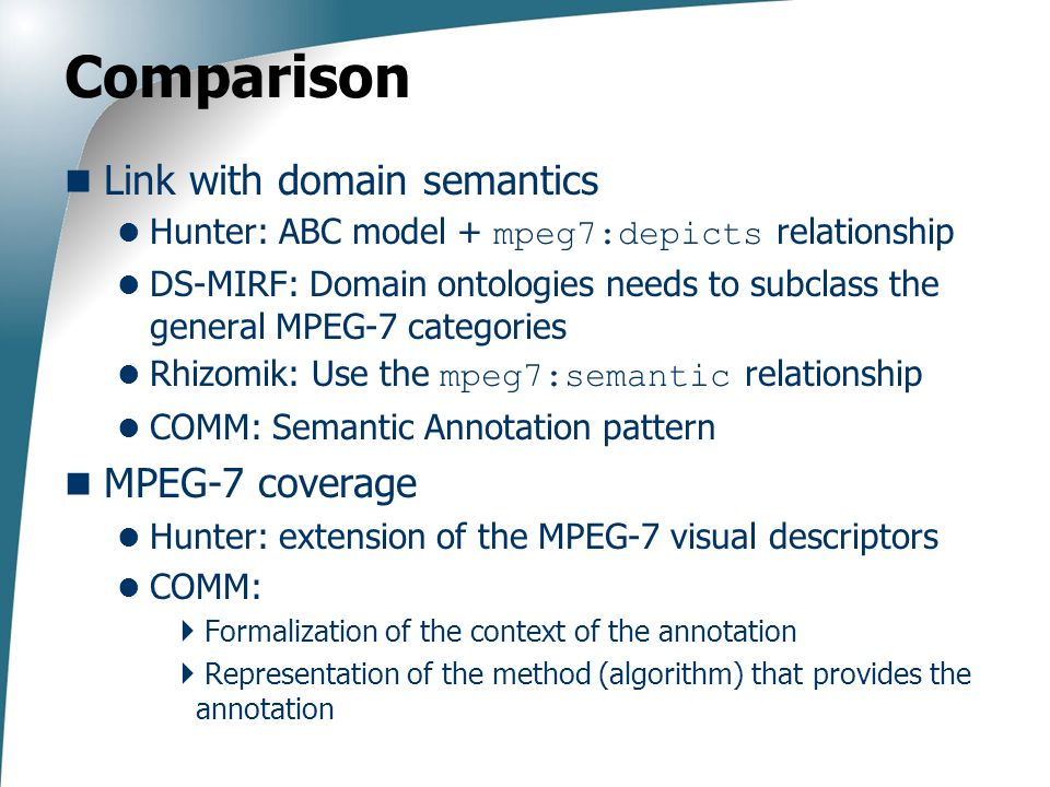 Comparison Link with domain semantics Hunter: ABC model + mpeg7:depicts relationship DS-MIRF: Domain ontologies needs to subclass the general MPEG-7 categories Rhizomik: Use the mpeg7:semantic relationship COMM: Semantic Annotation pattern MPEG-7 coverage Hunter: extension of the MPEG-7 visual descriptors COMM:  Formalization of the context of the annotation  Representation of the method (algorithm) that provides the annotation